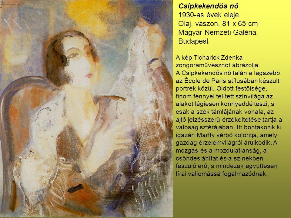 Csipkekendős nő 1930-as évek eleje Olaj, vászon, 81 x 65 cm Magyar Nemzeti Galéria, Budapest A kép Ticharick Zdenka zongoraművésznőt ábrázolja. A Csip