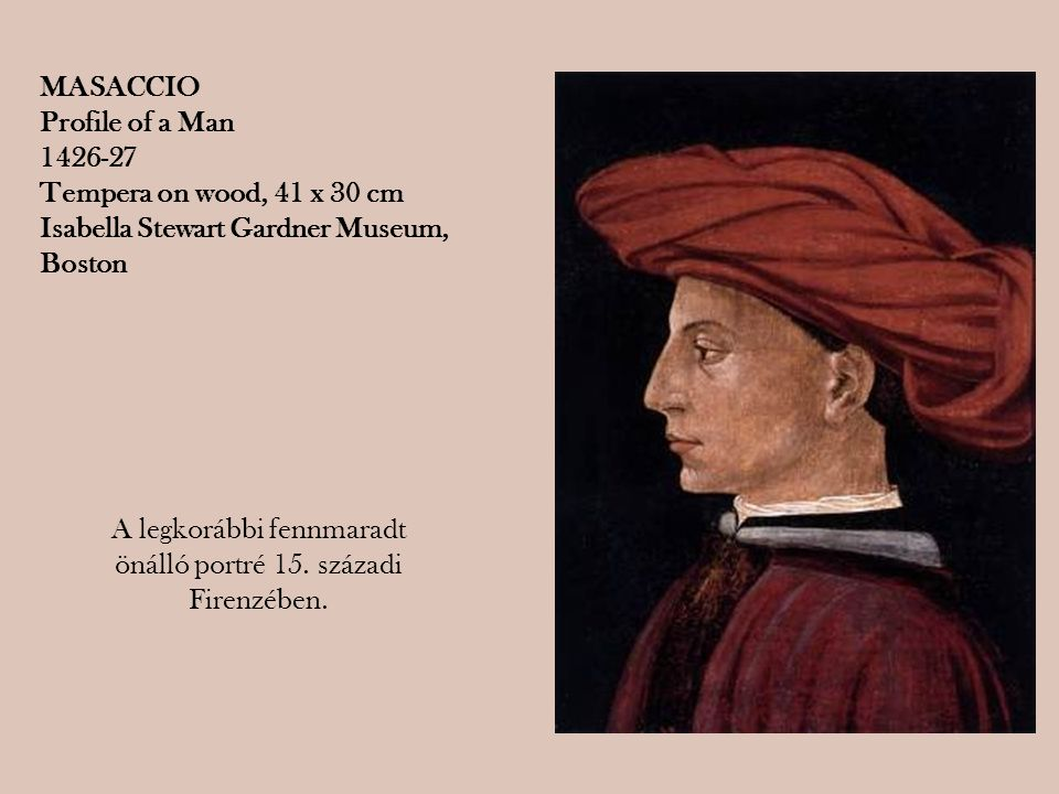 A legkorábbi fennmaradt önálló portré 15. századi Firenzében. MASACCIO Profile of a Man 1426-27 Tempera on wood, 41 x 30 cm Isabella Stewart Gardner M