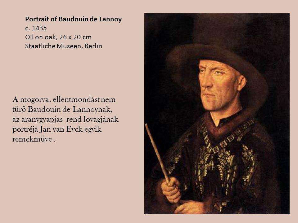 Portrait of Baudouin de Lannoy c. 1435 Oil on oak, 26 x 20 cm Staatliche Museen, Berlin A mogorva, ellentmondást nem t ű r ő Baudouin de Lannoynak, az