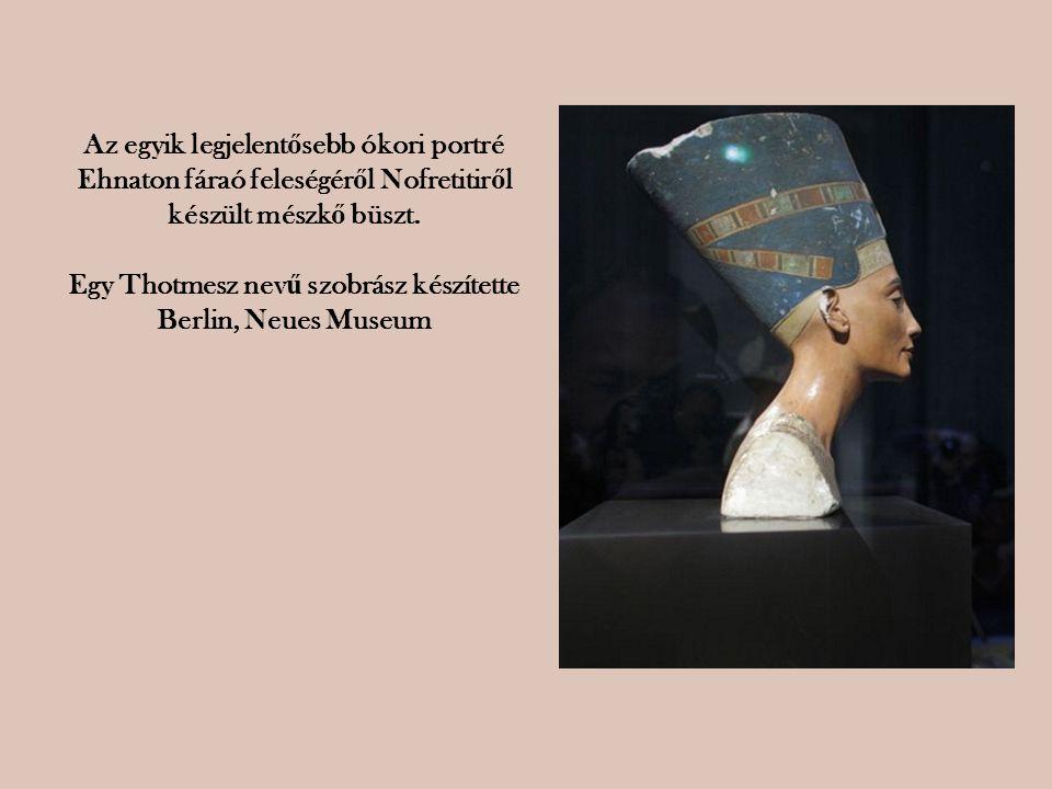 Az egyik legjelent ő sebb ókori portré Ehnaton fáraó feleségér ő l Nofretitir ő l készült mészk ő büszt. Egy Thotmesz nev ű szobrász készítette Berlin
