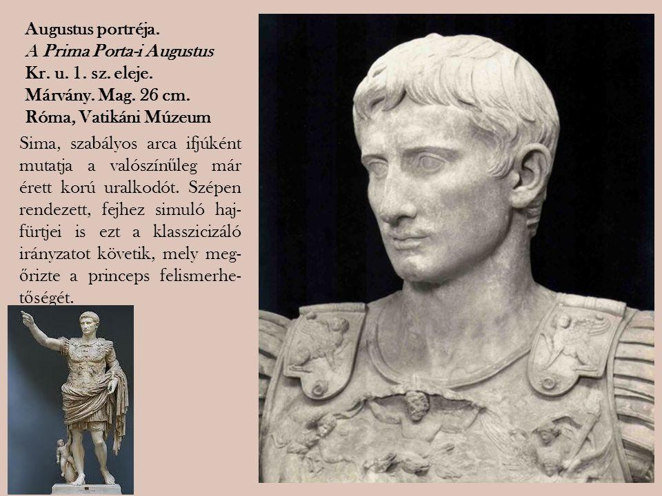 Augustus portréja. A Prima Porta-i Augustus Kr. u. 1. sz. eleje. Márvány. Mag. 26 cm. Róma, Vatikáni Múzeum Sima, szabályos arca ifjúként mutatja a va
