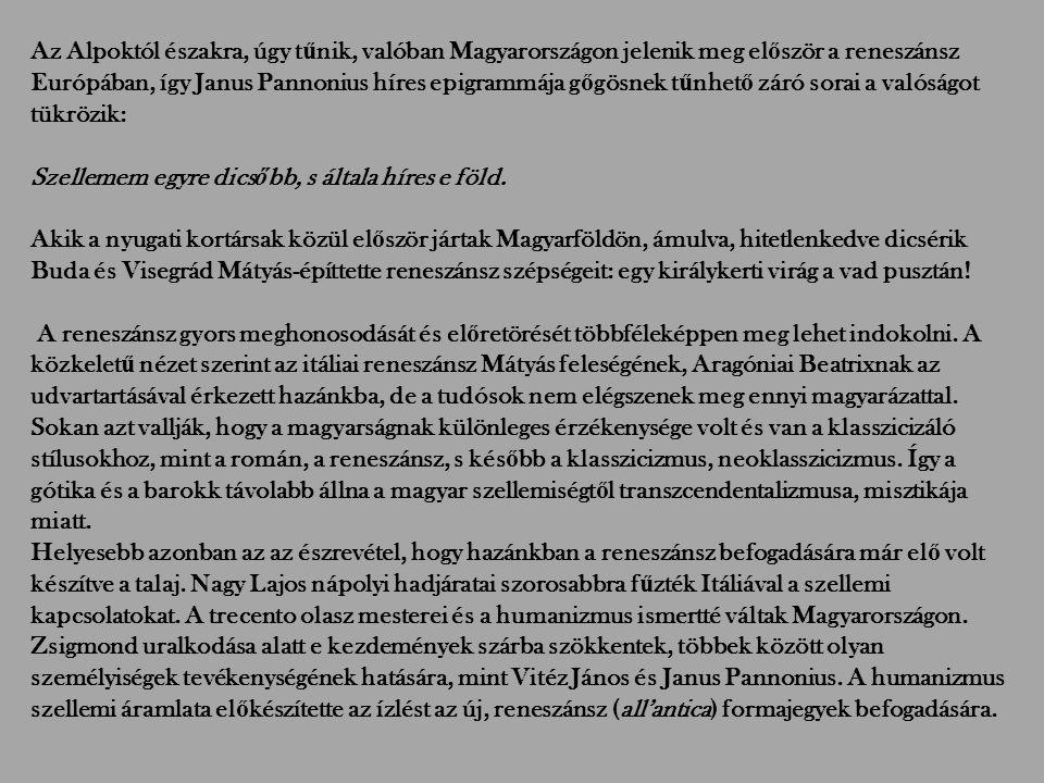 Az Alpoktól északra, úgy t ű nik, valóban Magyarországon jelenik meg el ő ször a reneszánsz Európában, így Janus Pannonius híres epigrammája g ő gösnek t ű nhet ő záró sorai a valóságot tükrözik: Szellemem egyre dics ő bb, s általa híres e föld.