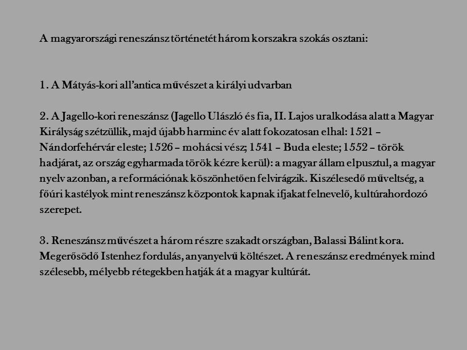 A magyarországi reneszánsz történetét három korszakra szokás osztani: 1. A Mátyás-kori all'antica m ű vészet a királyi udvarban 2. A Jagello-kori rene