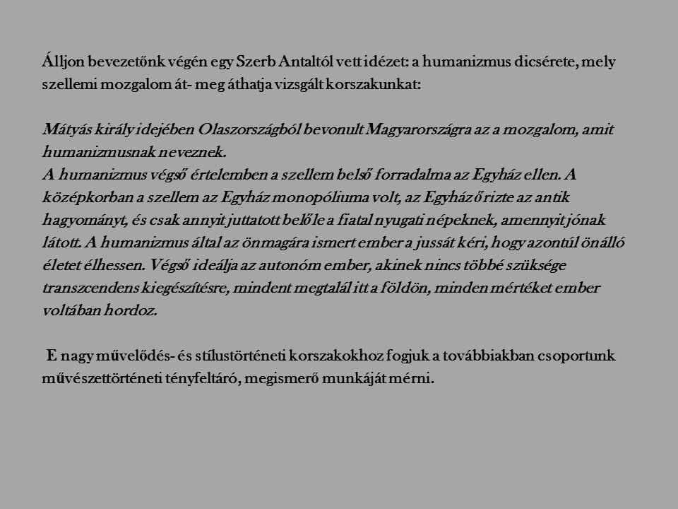 Álljon bevezet ő nk végén egy Szerb Antaltól vett idézet: a humanizmus dicsérete, mely szellemi mozgalom át- meg áthatja vizsgált korszakunkat: Mátyás