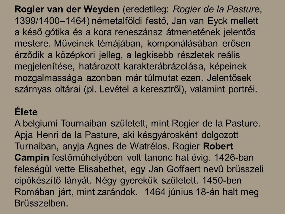 Rogier van der Weyden (eredetileg: Rogier de la Pasture, 1399/1400–1464) németalföldi festő, Jan van Eyck mellett a késő gótika és a kora reneszánsz á