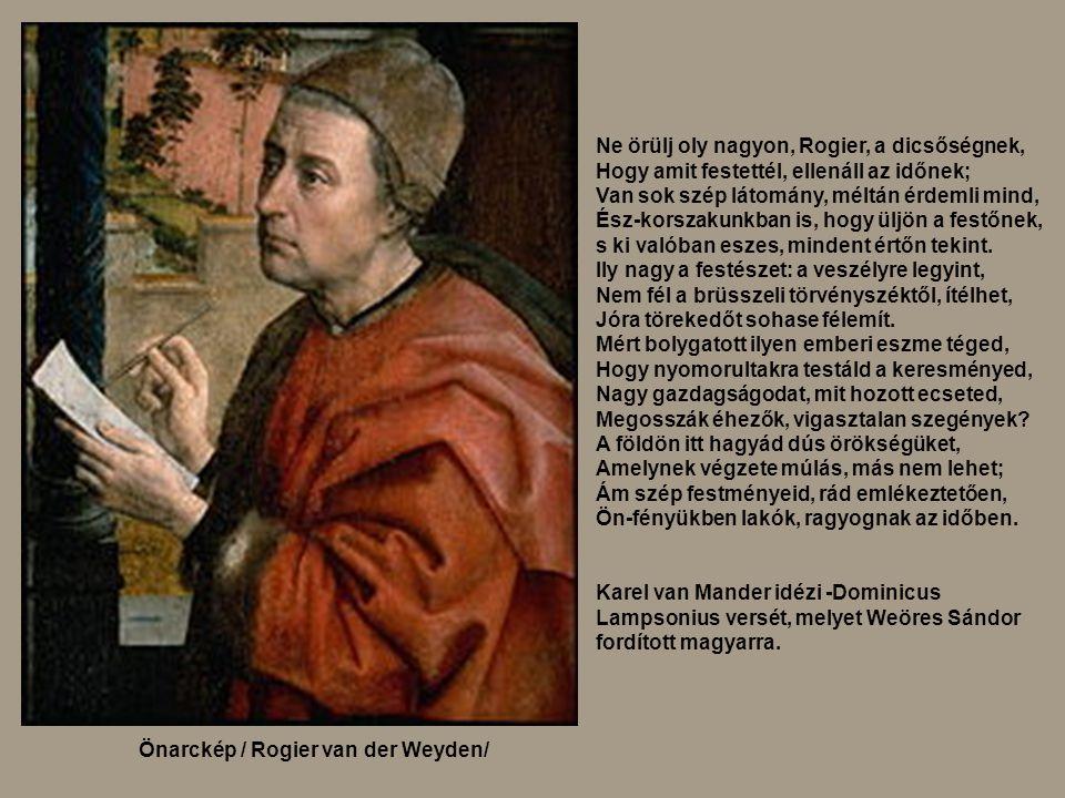 Önarckép / Rogier van der Weyden/ Ne örülj oly nagyon, Rogier, a dicsőségnek, Hogy amit festettél, ellenáll az időnek; Van sok szép látomány, méltán é