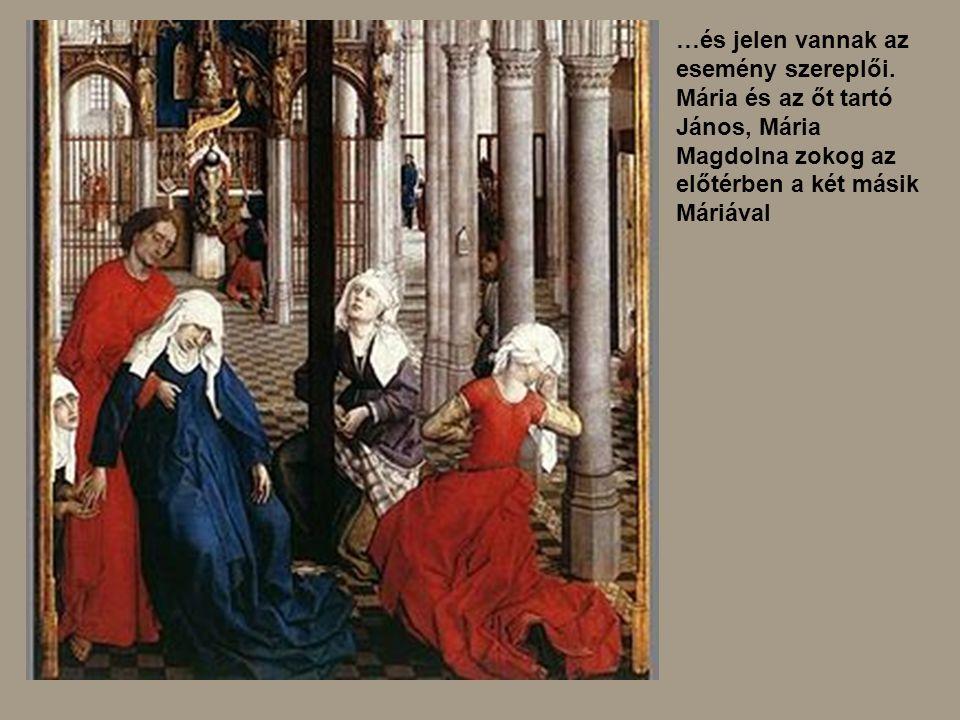 …és jelen vannak az esemény szereplői. Mária és az őt tartó János, Mária Magdolna zokog az előtérben a két másik Máriával