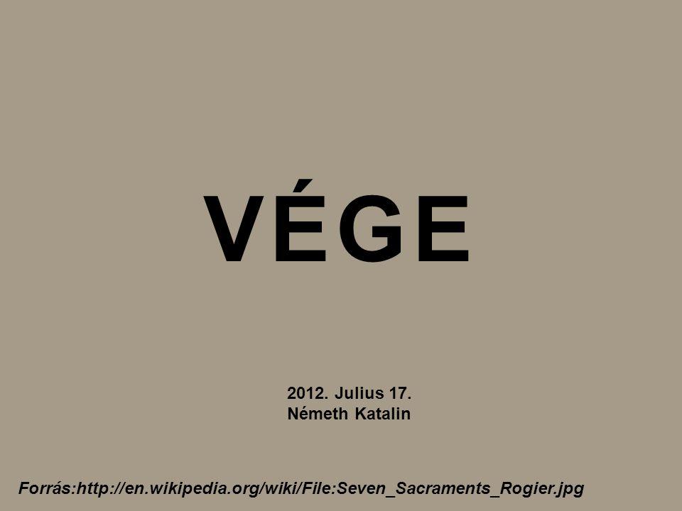 Forrás:http://en.wikipedia.org/wiki/File:Seven_Sacraments_Rogier.jpg VÉGE 2012. Julius 17. Németh Katalin