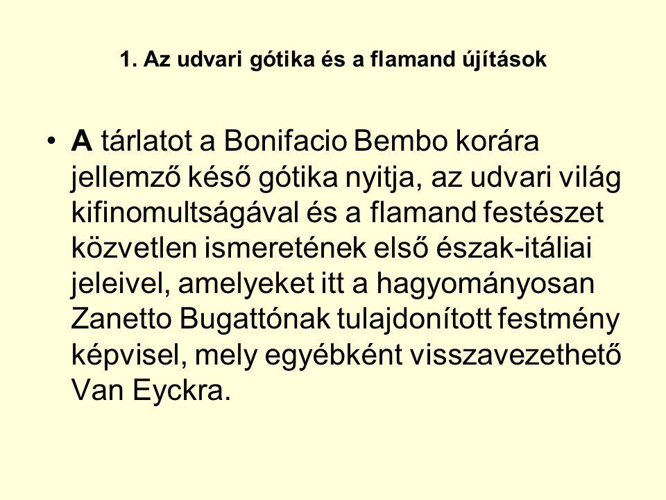 1. Az udvari gótika és a flamand újítások A tárlatot a Bonifacio Bembo korára jellemző késő gótika nyitja, az udvari világ kifinomultságával és a flam