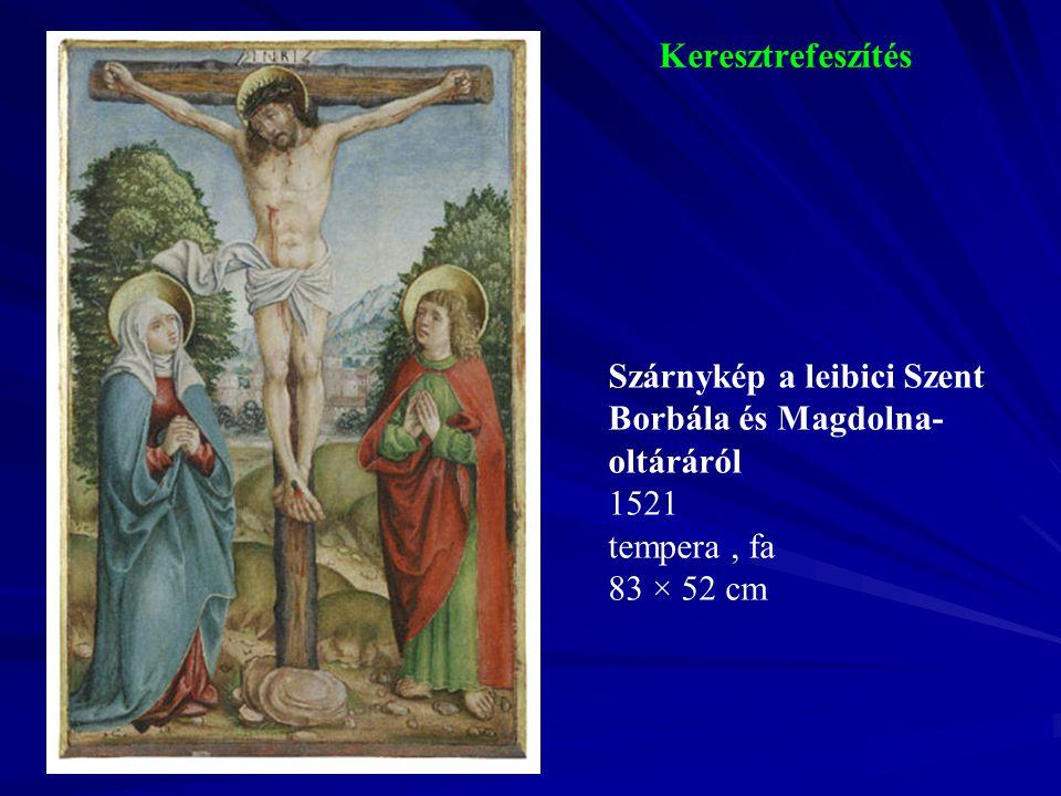 Keresztrefeszítés Szárnykép a leibici Szent Borbála és Magdolna- oltáráról 1521 tempera, fa 83 × 52 cm