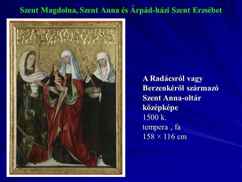 Szent Magdolna, Szent Anna és Árpád-házi Szent Erzsébet A Radácsról vagy Berzenkéről származó Szent Anna-oltár középképe 1500 k. tempera, fa 158 × 116