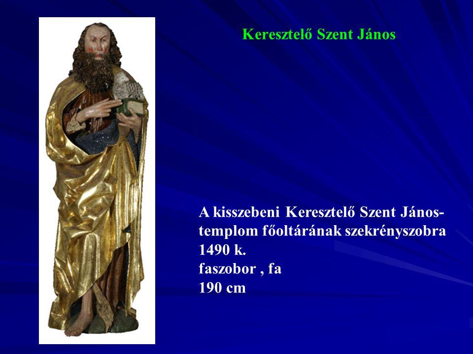 Keresztelő Szent János A kisszebeni Keresztelő Szent János- templom főoltárának szekrényszobra 1490 k. faszobor, fa 190 cm
