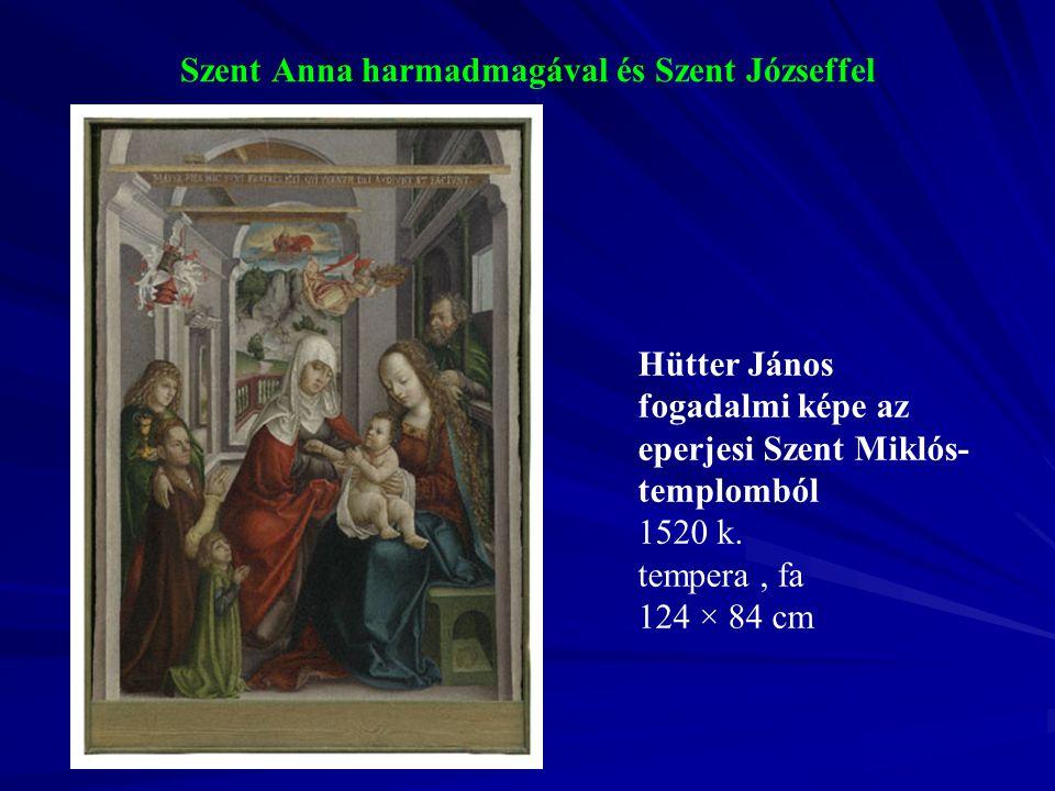 Szent Anna harmadmagával és Szent Józseffel Hütter János fogadalmi képe az eperjesi Szent Miklós- templomból 1520 k. tempera, fa 124 × 84 cm
