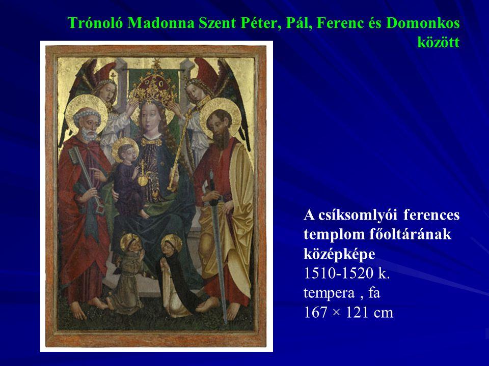 Trónoló Madonna Szent Péter, Pál, Ferenc és Domonkos között A csíksomlyói ferences templom főoltárának középképe 1510-1520 k. tempera, fa 167 × 121 cm