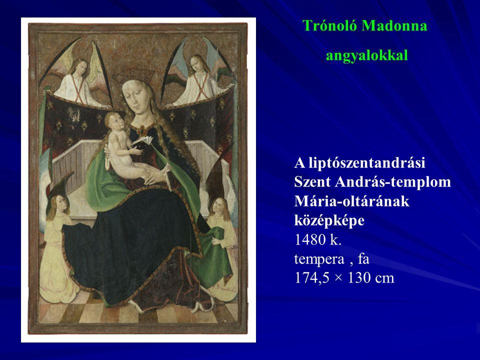Trónoló Madonna angyalokkal A liptószentandrási Szent András-templom Mária-oltárának középképe 1480 k. tempera, fa 174,5 × 130 cm
