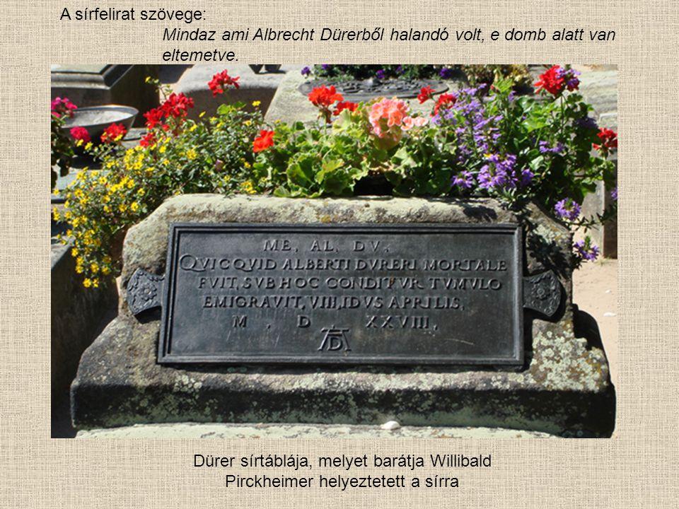 Dürer sírtáblája, melyet barátja Willibald Pirckheimer helyeztetett a sírra A sírfelirat szövege: Mindaz ami Albrecht Dürerből halandó volt, e domb alatt van eltemetve.