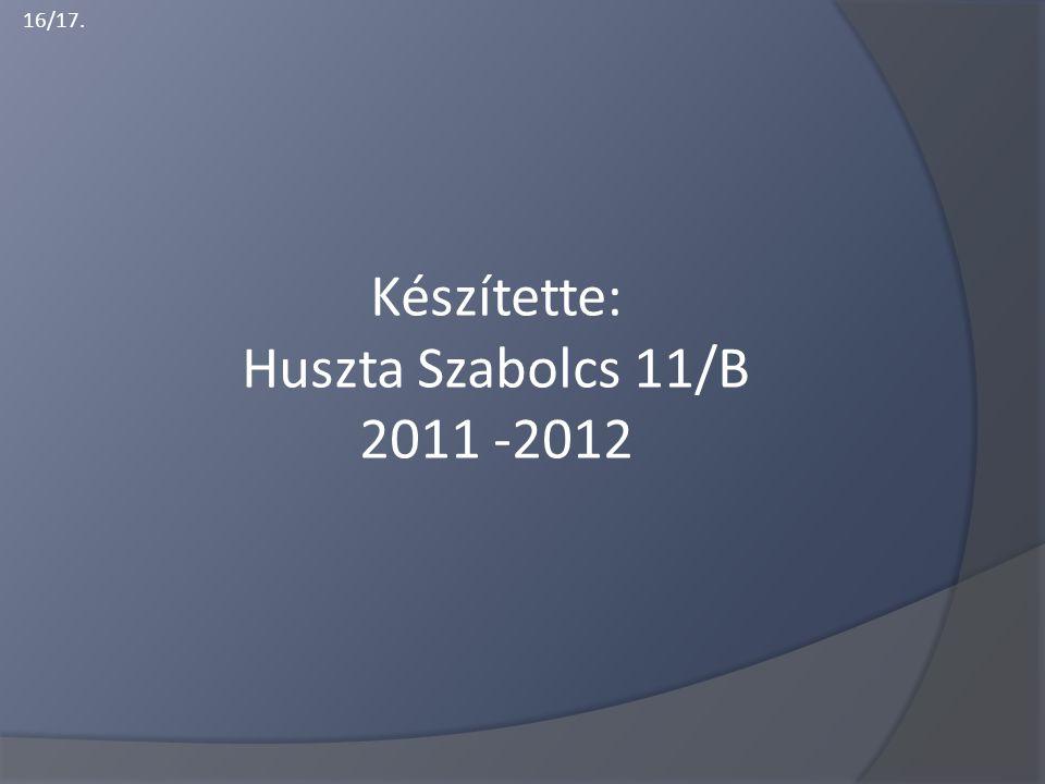 16/17. Készítette: Huszta Szabolcs 11/B 2011 -2012