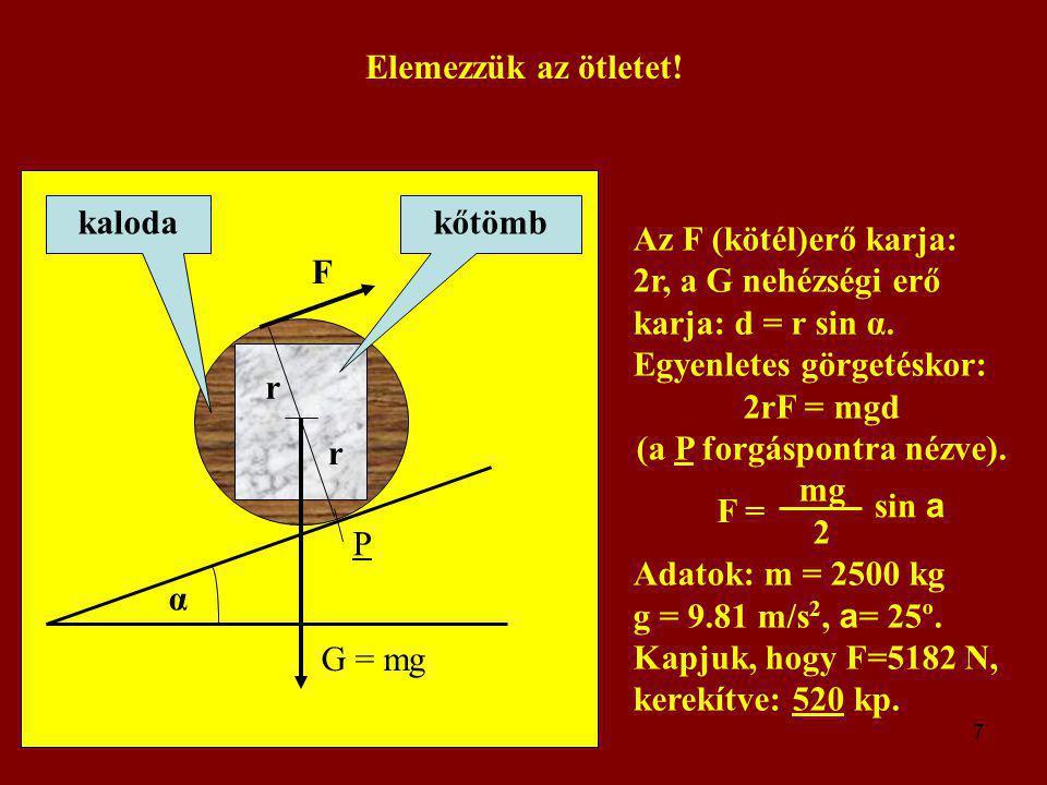 7 Elemezzük az ötletet! G = mg α F P r r kőtömbkaloda Az F (kötél)erő karja: 2r, a G nehézségi erő karja: d = r sin α. Egyenletes görgetéskor: 2rF = m