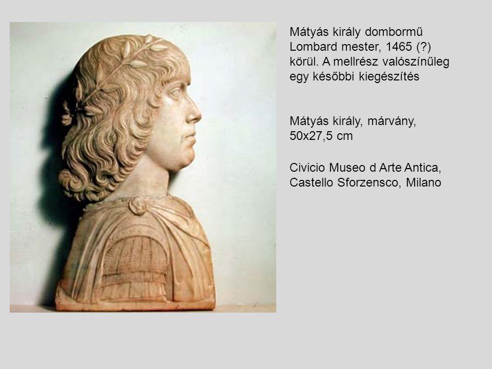 Mátyás király dombormű Lombard mester, 1465 (?) körül. A mellrész valószínűleg egy későbbi kiegészítés Mátyás király, márvány, 50x27,5 cm Civicio Muse