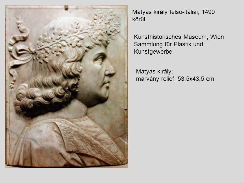 Mátyás király felső-itáliai, 1490 körül Kunsthistorisches Museum, Wien Sammlung für Plastik und Kunstgewerbe Mátyás király; márvány relief, 53,5x43,5