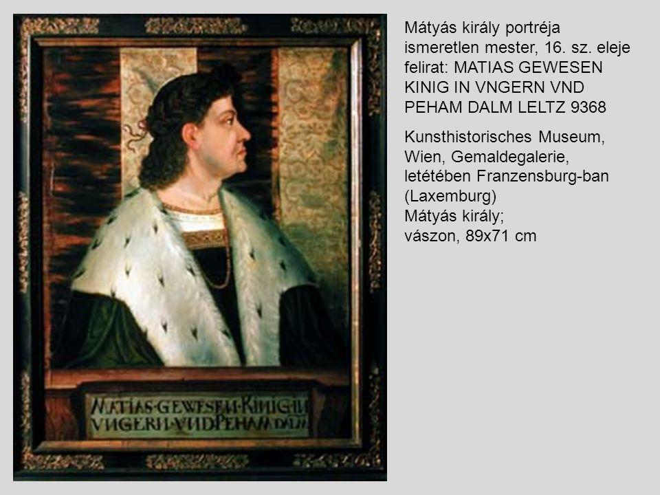 Mátyás király portréja ismeretlen mester, 16. sz. eleje felirat: MATIAS GEWESEN KINIG IN VNGERN VND PEHAM DALM LELTZ 9368 Kunsthistorisches Museum, Wi