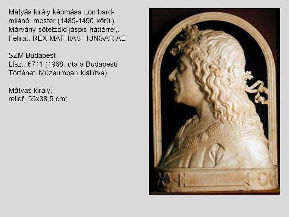 Mátyás király képmása Lombard- milánói mester (1485-1490 körül) Márvány sötétzöld jáspis háttérrel,. Felirat: REX MATHIAS HUNGARIAE SZM Budapest Ltsz.