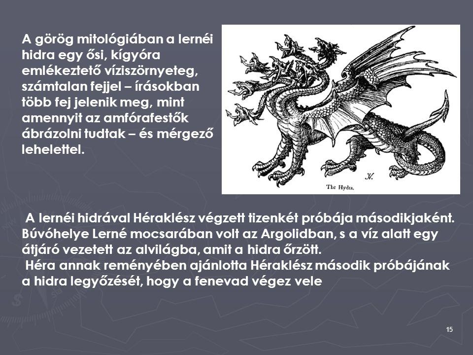 15 A görög mitológiában a lernéi hidra egy ősi, kígyóra emlékeztető víziszörnyeteg, számtalan fejjel – írásokban több fej jelenik meg, mint amennyit a