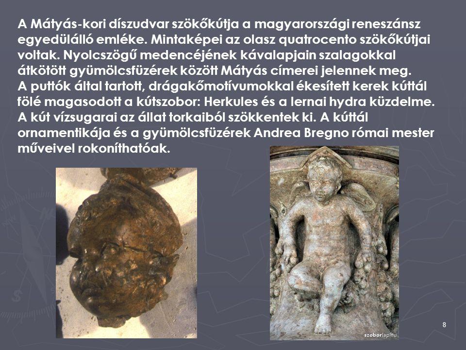 8 A Mátyás-kori díszudvar szökőkútja a magyarországi reneszánsz egyedülálló emléke. Mintaképei az olasz quatrocento szökőkútjai voltak. Nyolcszögű med