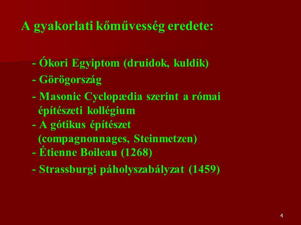 4 A gyakorlati kőművesség eredete: - Ókori Egyiptom (druidok, kuldik) - Görögország - Masonic Cyclopædia szerint a római építészeti kollégium - A gótikus építészet (compagnonnages, Steinmetzen) - Étienne Boileau (1268) - Strassburgi páholyszabályzat (1459)