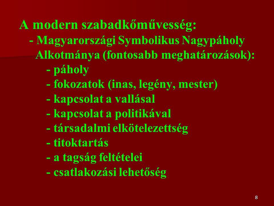 8 A modern szabadkőművesség: - Magyarországi Symbolikus Nagypáholy Alkotmánya (fontosabb meghatározások): - páholy - fokozatok (inas, legény, mester) - kapcsolat a vallásal - kapcsolat a politikával - társadalmi elkötelezettség - titoktartás - a tagság feltételei - csatlakozási lehetőség