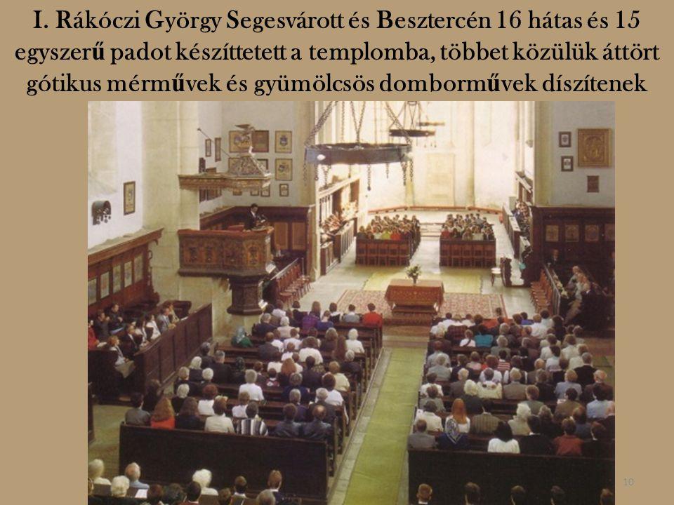 I. Rákóczi György Segesvárott és Besztercén 16 hátas és 15 egyszer ű padot készíttetett a templomba, többet közülük áttört gótikus mérm ű vek és gyümö