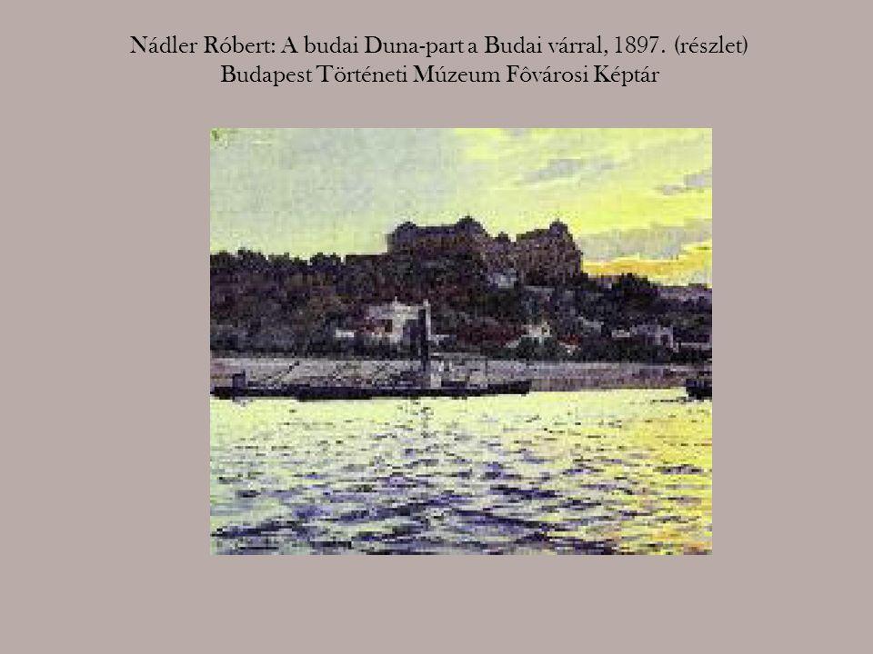 Nádler Róbert: A budai Duna-part a Budai várral, 1897. (részlet) Budapest Történeti Múzeum Fôvárosi Képtár