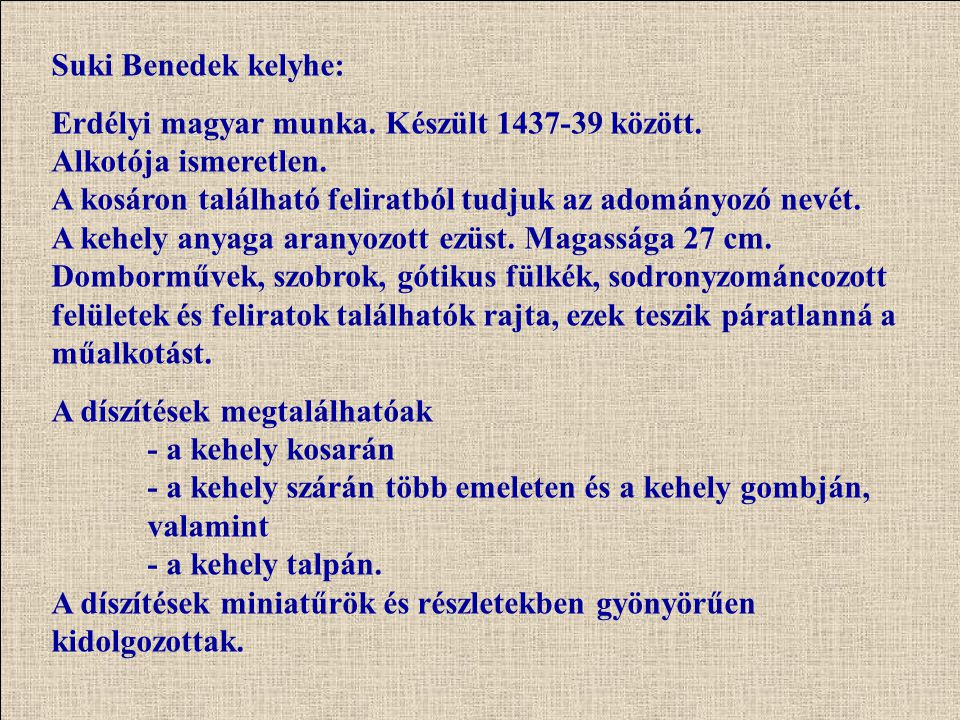 Suki Benedek kelyhe: Erdélyi magyar munka. Készült 1437-39 között. Alkotója ismeretlen. A kosáron található feliratból tudjuk az adományozó nevét. A k