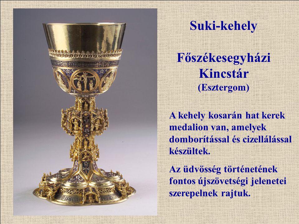 Suki-kehely Főszékesegyházi Kincstár (Esztergom) A kehely kosarán hat kerek medalion van, amelyek domborítással és cizellálással készültek. Az üdvössé