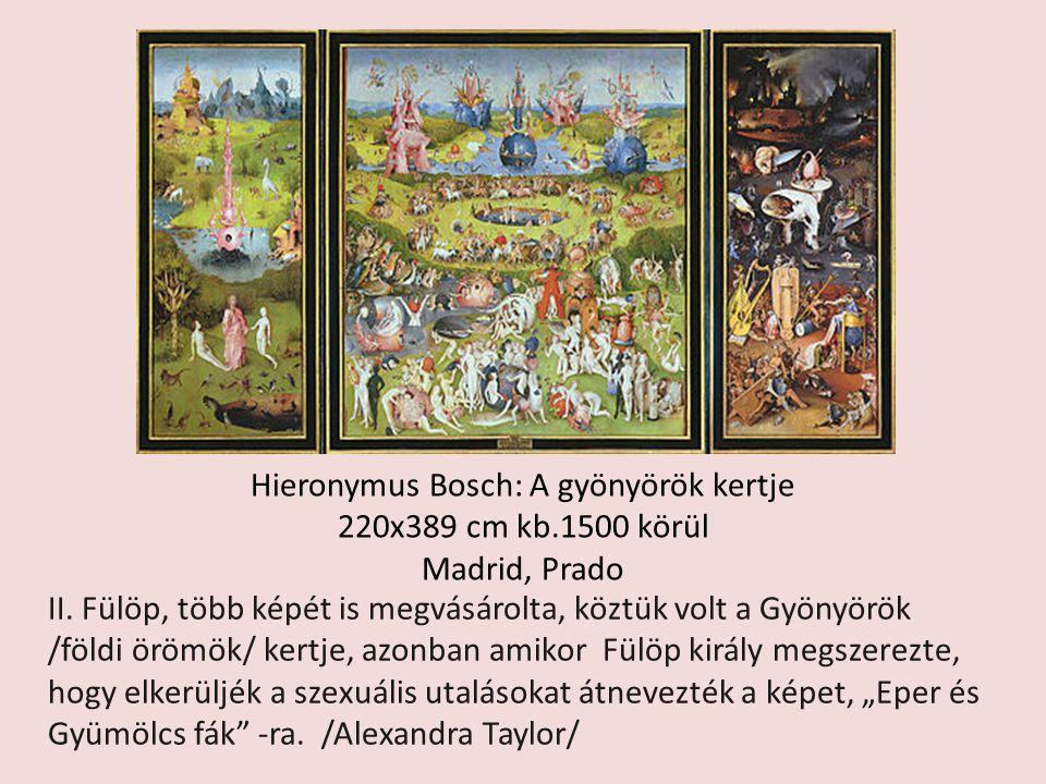 Hieronymus Bosch: A gyönyörök kertje 220x389 cm kb.1500 körül Madrid, Prado II. Fülöp, több képét is megvásárolta, köztük volt a Gyönyörök /földi öröm