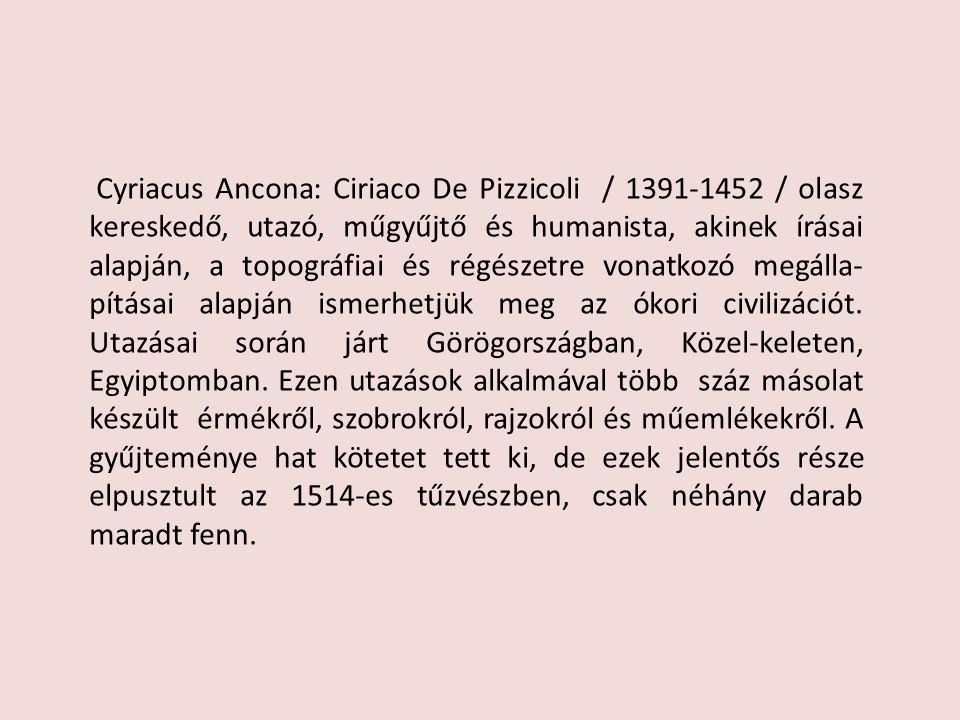 Cyriacus Ancona: Ciriaco De Pizzicoli / 1391-1452 / olasz kereskedő, utazó, műgyűjtő és humanista, akinek írásai alapján, a topográfiai és régészetre