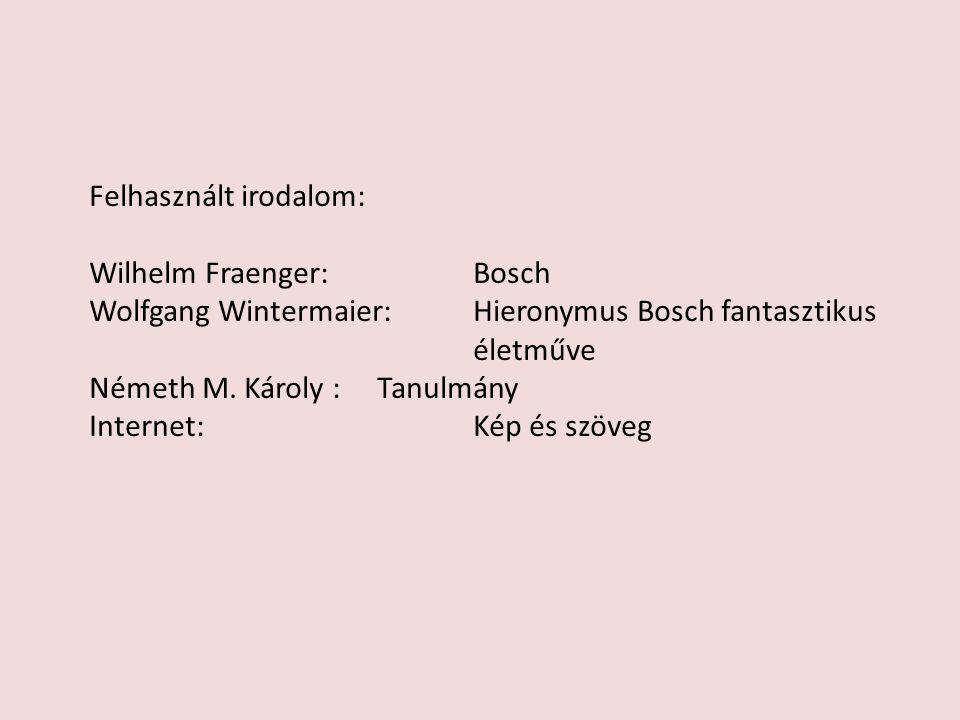 Felhasznált irodalom: Wilhelm Fraenger: Bosch Wolfgang Wintermaier:Hieronymus Bosch fantasztikus életműve Németh M. Károly : Tanulmány Internet: Kép é