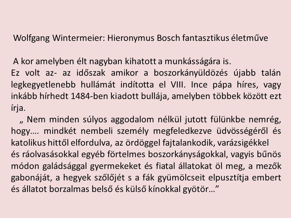 Wolfgang Wintermeier: Hieronymus Bosch fantasztikus életműve A kor amelyben élt nagyban kihatott a munkásságára is. Ez volt az- az időszak amikor a bo