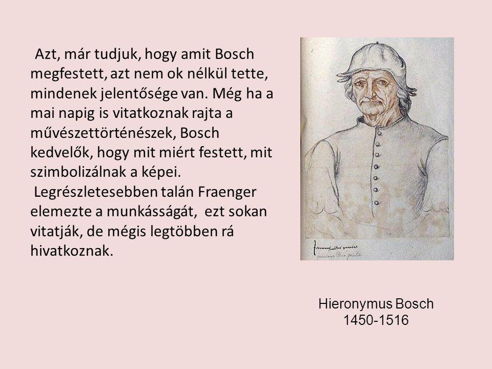 Azt, már tudjuk, hogy amit Bosch megfestett, azt nem ok nélkül tette, mindenek jelentősége van. Még ha a mai napig is vitatkoznak rajta a művészettört