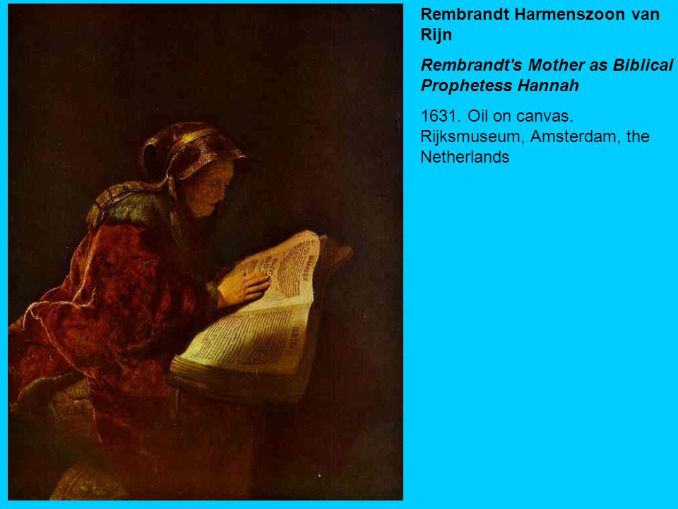 Rembrandt Harmenszoon van Rijn Rembrandt's Mother as Biblical Prophetess Hannah 1631. Oil on canvas. Rijksmuseum, Amsterdam, the Netherlands