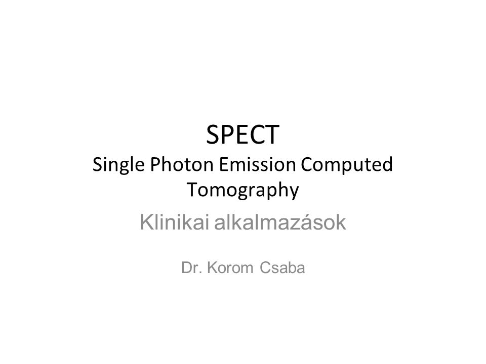 SPECT Single Photon Emission Computed Tomography Klinikai alkalmazások Dr. Korom Csaba