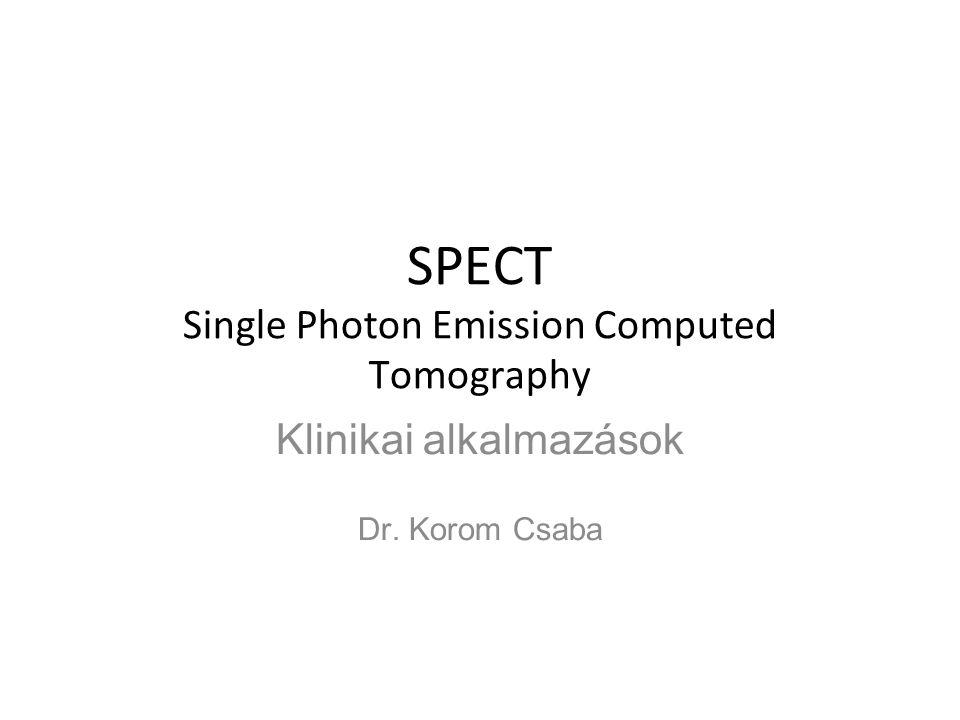 SPECT Single Photon Emission Computed Tomography Klinikai alkalmazások Dr. Korom Csaba
