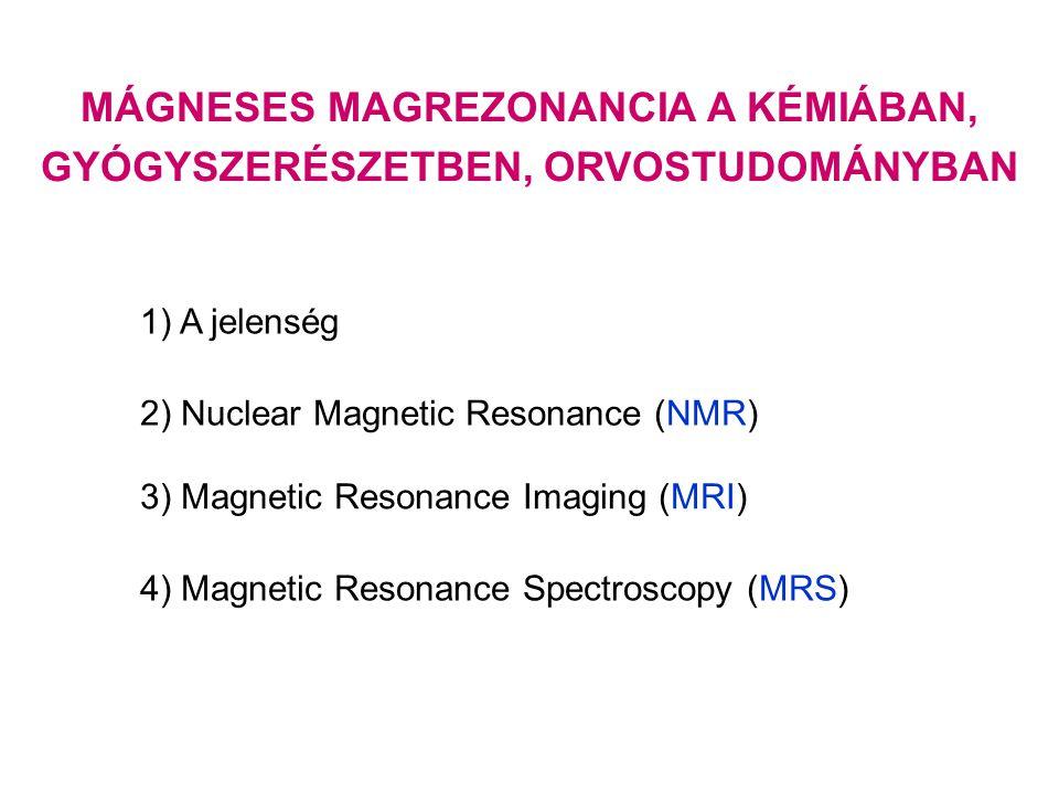 MÁGNESES MAGREZONANCIA A KÉMIÁBAN, GYÓGYSZERÉSZETBEN, ORVOSTUDOMÁNYBAN 1) A jelenség 2) Nuclear Magnetic Resonance (NMR) 3) Magnetic Resonance Imaging (MRI) 4) Magnetic Resonance Spectroscopy (MRS)