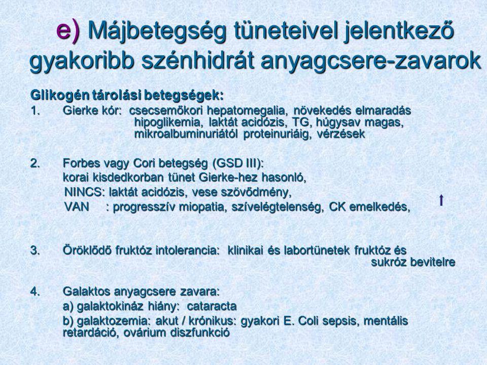 e) Májbetegség tüneteivel jelentkező gyakoribb szénhidrát anyagcsere-zavarok Glikogén tárolási betegségek: 1.Gierke kór: csecsemőkori hepatomegalia, n