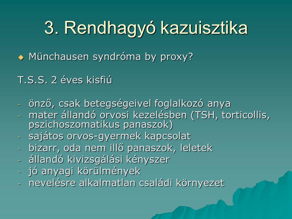 3. Rendhagyó kazuisztika  Münchausen syndróma by proxy? T.S.S. 2 éves kisfiú - önző, csak betegségeivel foglalkozó anya - mater állandó orvosi kezelé