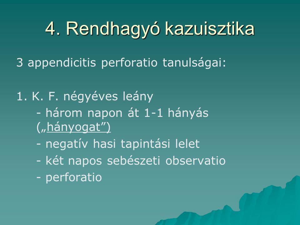 """4. Rendhagyó kazuisztika 3 appendicitis perforatio tanulságai: 1. K. F. négyéves leány - három napon át 1-1 hányás (""""hányogat"""") - negatív hasi tapintá"""