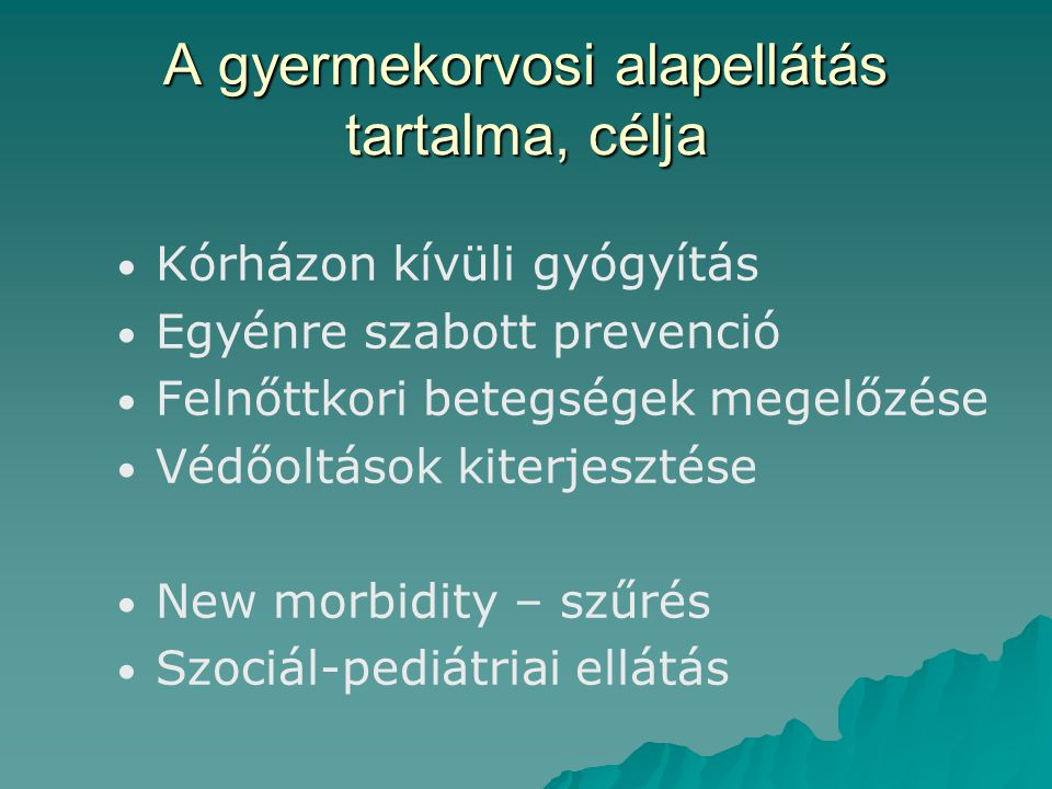 A gyermekorvosi alapellátás tartalma, célja Kórházon kívüli gyógyítás Egyénre szabott prevenció Felnőttkori betegségek megelőzése Védőoltások kiterjesztése New morbidity – szűrés Szociál-pediátriai ellátás