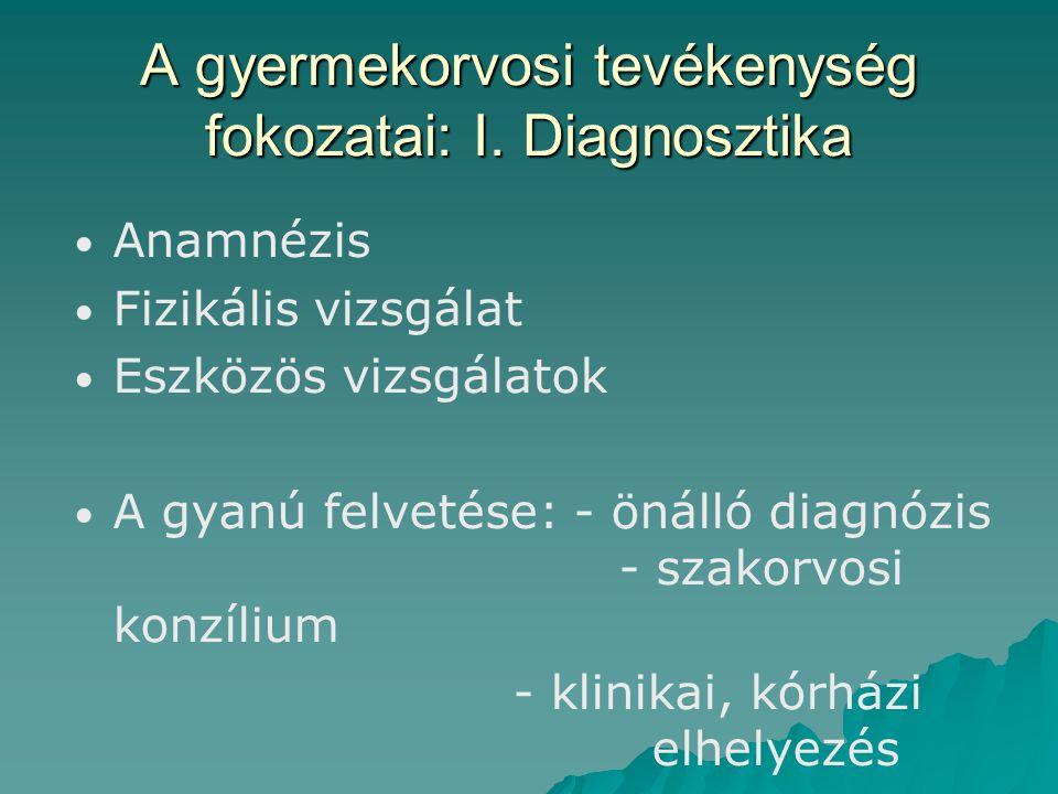 A gyermekorvosi tevékenység fokozatai: I. Diagnosztika Anamnézis Fizikális vizsgálat Eszközös vizsgálatok A gyanú felvetése: - önálló diagnózis - szak