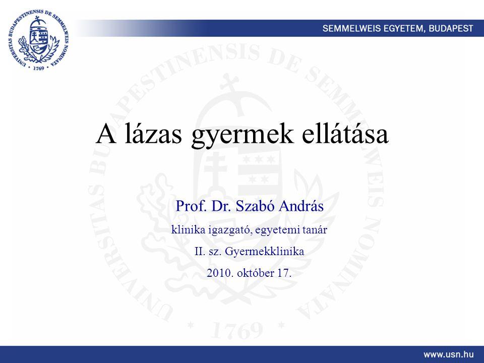 A lázas gyermek ellátása Prof. Dr. Szabó András klinika igazgató, egyetemi tanár II. sz. Gyermekklinika 2010. október 17.