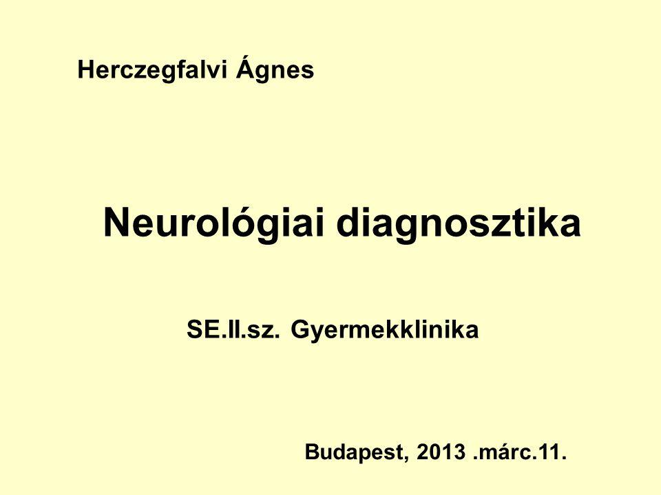 Neurológiai diagnosztika Budapest, 2013.márc.11. Herczegfalvi Ágnes SE.II.sz. Gyermekklinika